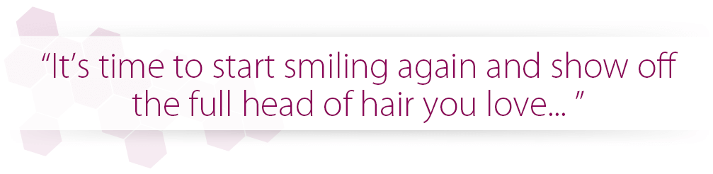 It's time to start smiling again and show off the full head of hair you love